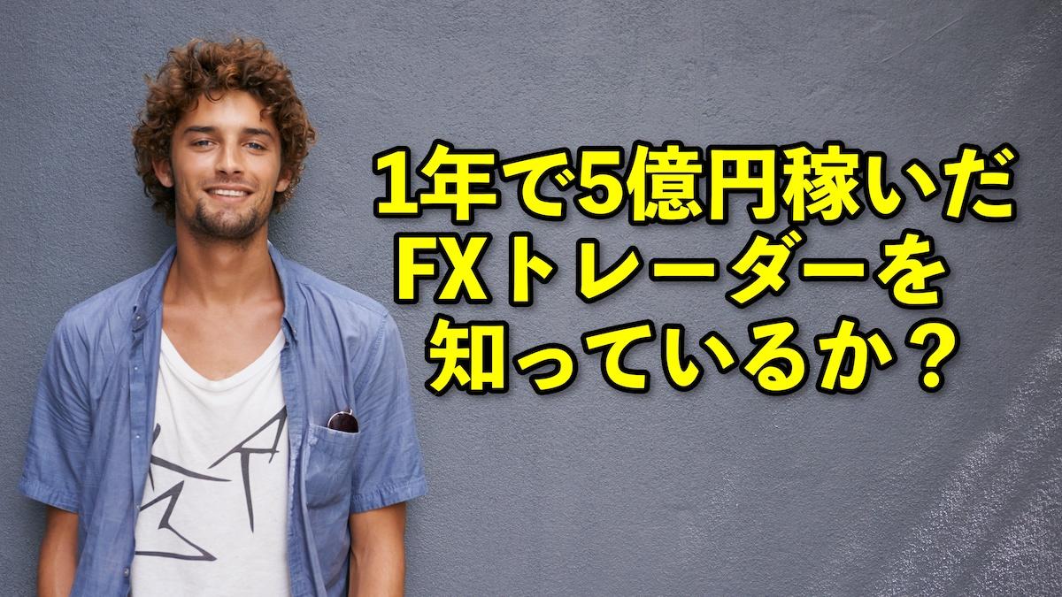 君は「1年で5億円稼いだFXトレーダー」を知っているか?
