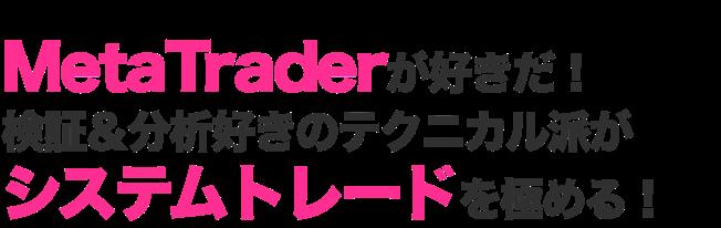 MetaTraderが好きだ!検証&分析好きのテクニカル派がシステムトレードを極める!