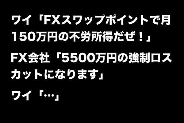 ワイ「FXスワップポイントで月150万円の不労所得だぜ!」FX会社「5500万円の強制ロスカットになります」ワイ「…」