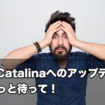 【注意】マックOS「Catalina」へのアップデート、ちょっと待って!