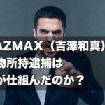 【怨恨?】KAZMAX(吉澤和真)の薬物所持逮捕は誰が仕組んだのか?