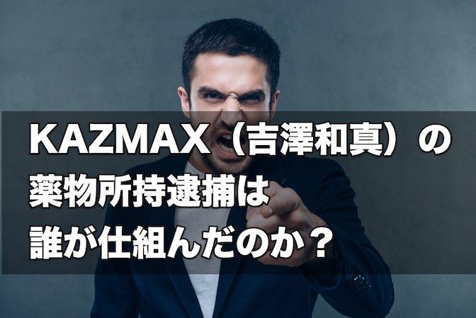 【怨恨】KAZMAX(吉澤和真)の薬物所持逮捕は誰が仕組んだのか?