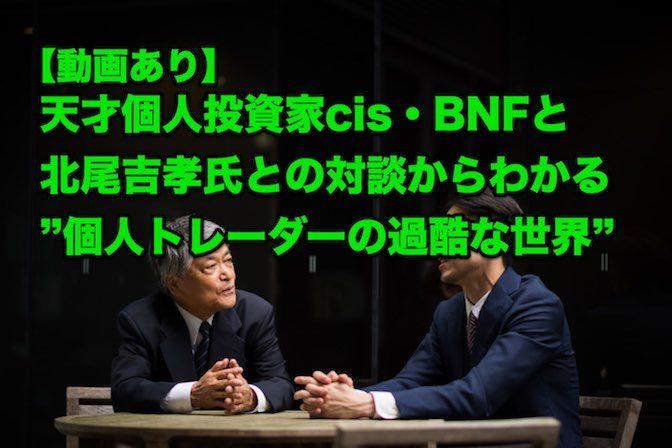 """【動画】天才個人投資家cis・BNFと北尾吉孝氏との対談からわかる""""個人トレーダーの過酷な世界"""""""