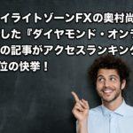 トワイライトゾーンFXの奥村尚氏が寄稿した『ダイヤモンド・オンライン』の記事がアクセスランキング第2位の快挙!