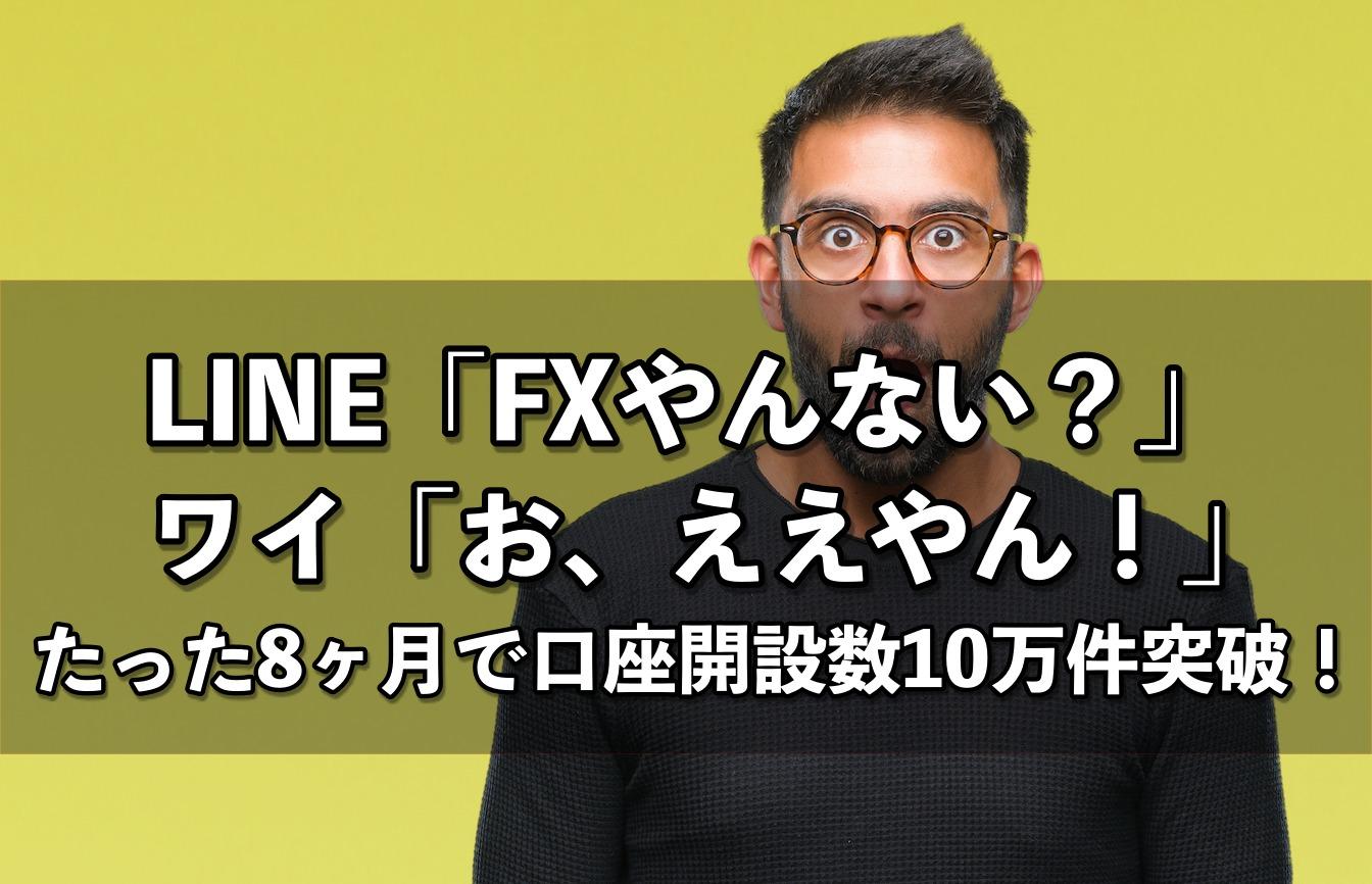LINE「FXやんない?」ワイ「お、ええやん!」→たった8ヶ月で口座開設数10万件突破!