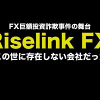 巨額FX情報詐欺事件の舞台になったRiselink FXは架空の業者か?